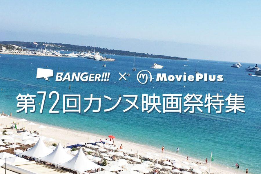第72回カンヌ映画祭特集 (BANGER!!!×MoviePlus)